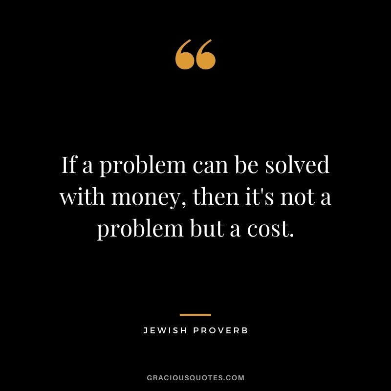 If a problem can be solved with money, then it's not a problem but a cost.