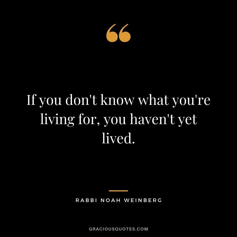 If you don't know what you're living for, you haven't yet lived. – Rabbi Noah Weinberg