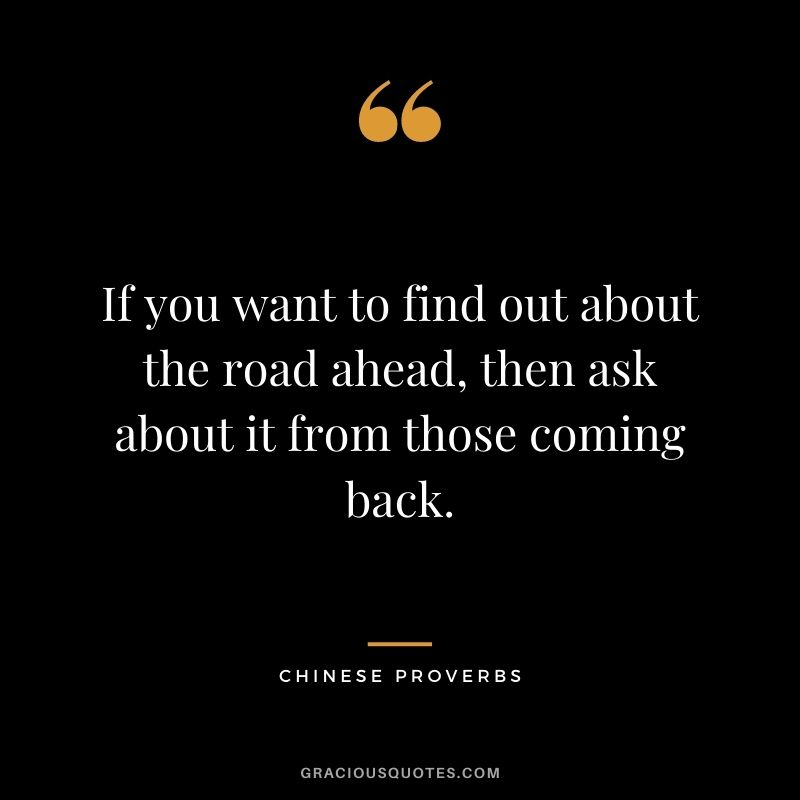 If you want to find out about the road ahead, then ask about it from those coming back.