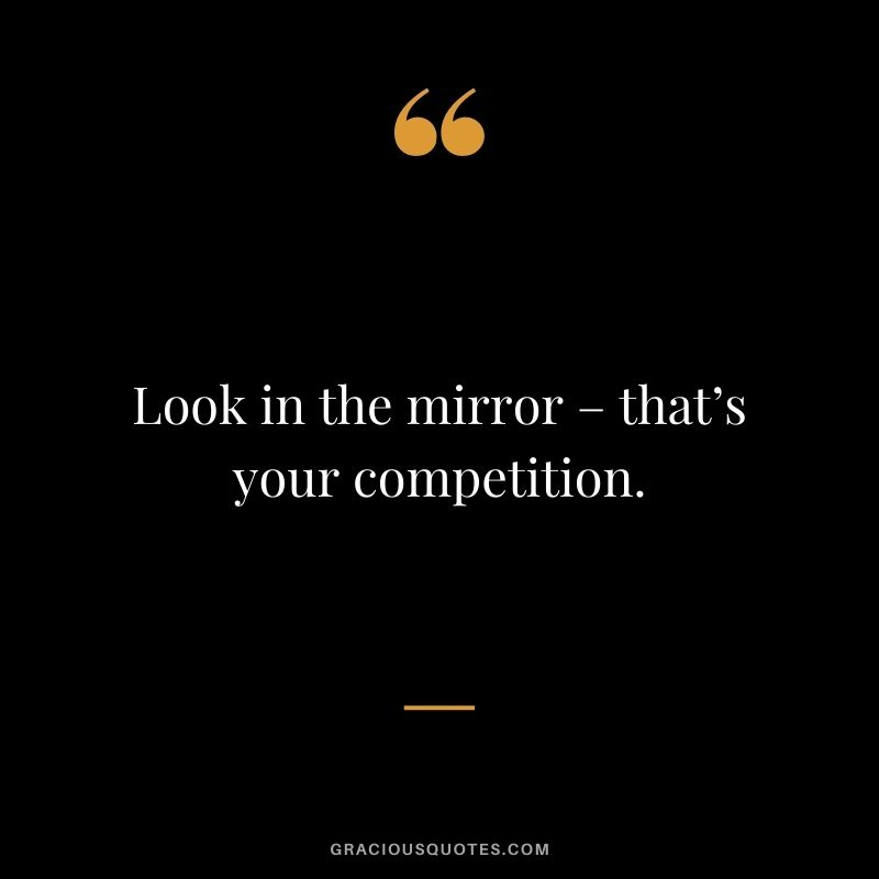 Look in the mirror – that's your competition.