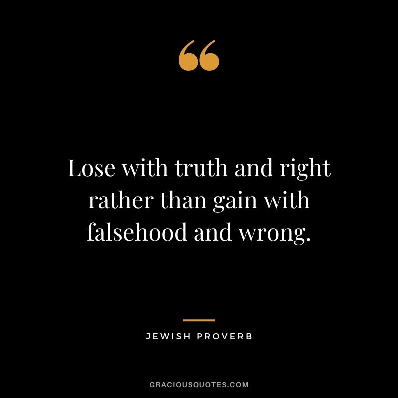 Lose with truth and right rather than gain with falsehood and wrong.