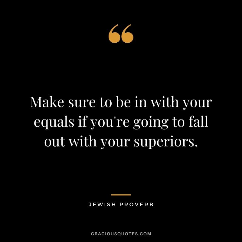 Make sure to be in with your equals if you're going to fall out with your superiors.