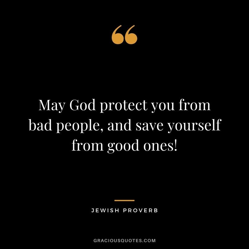 May God protect you from bad people, and save yourself from good ones!