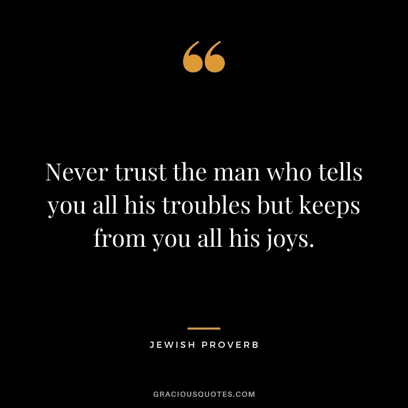 Never trust the man who tells you all his troubles but keeps from you all his joys.