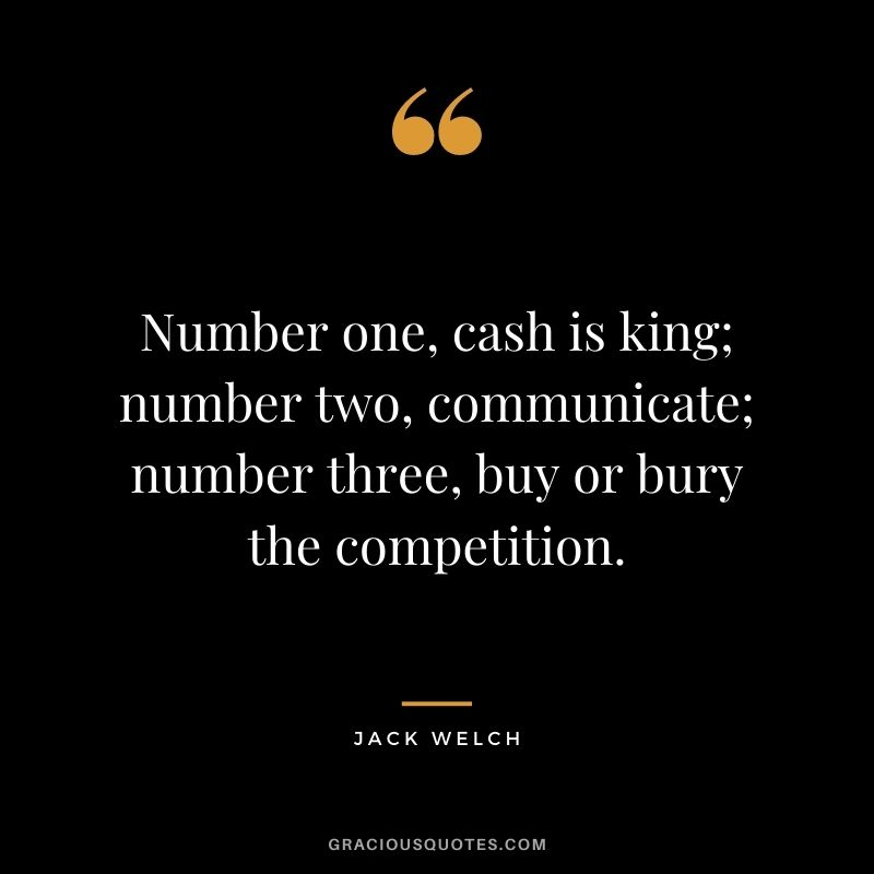 Number one, cash is king; number two, communicate; number three, buy or bury the competition. - Jack Welch