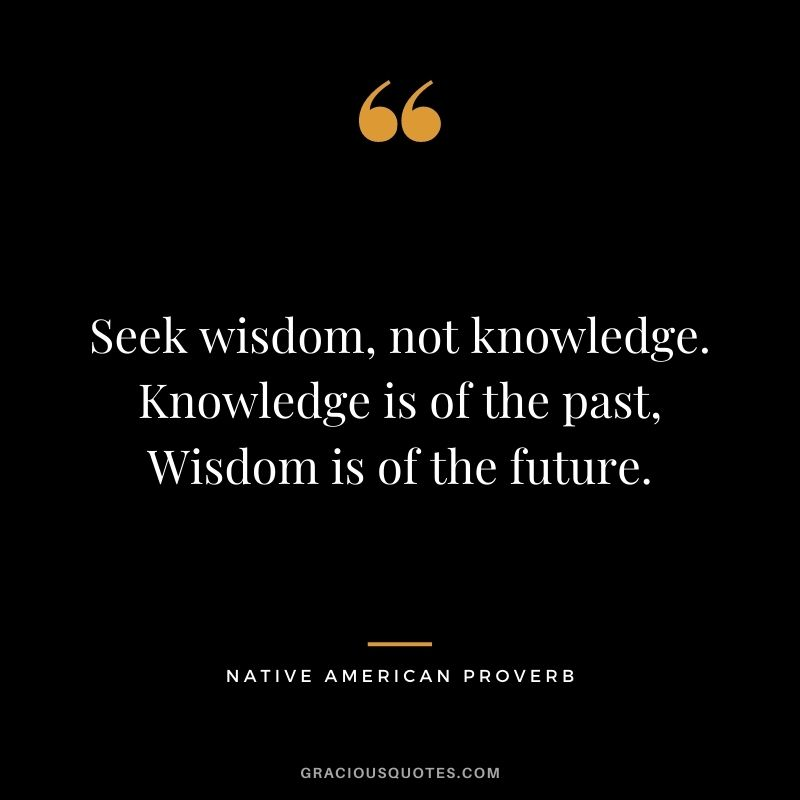 Seek wisdom, not knowledge. Knowledge is of the past, Wisdom is of the future.