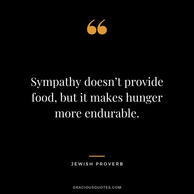 Sympathy doesn't provide food, but it makes hunger more endurable.