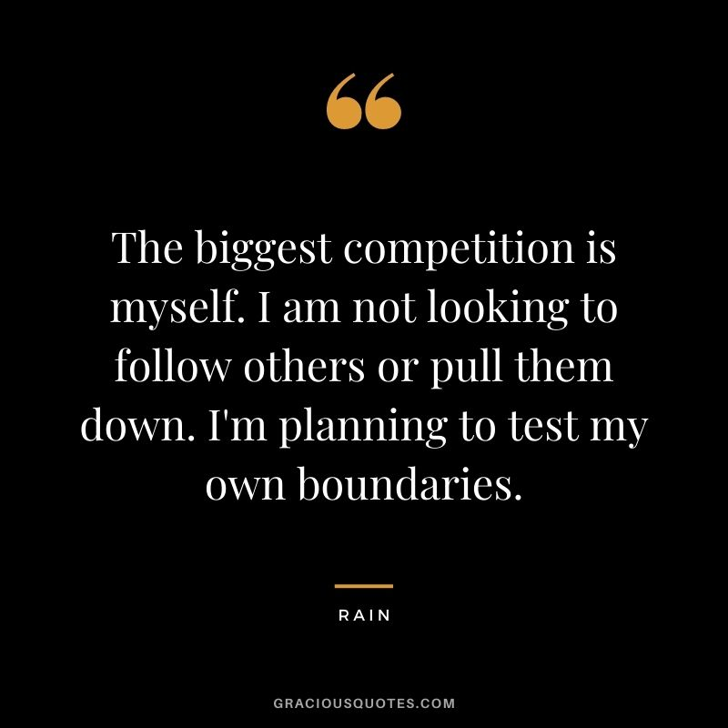 The biggest competition is myself. I am not looking to follow others or pull them down. I'm planning to test my own boundaries. - Rain