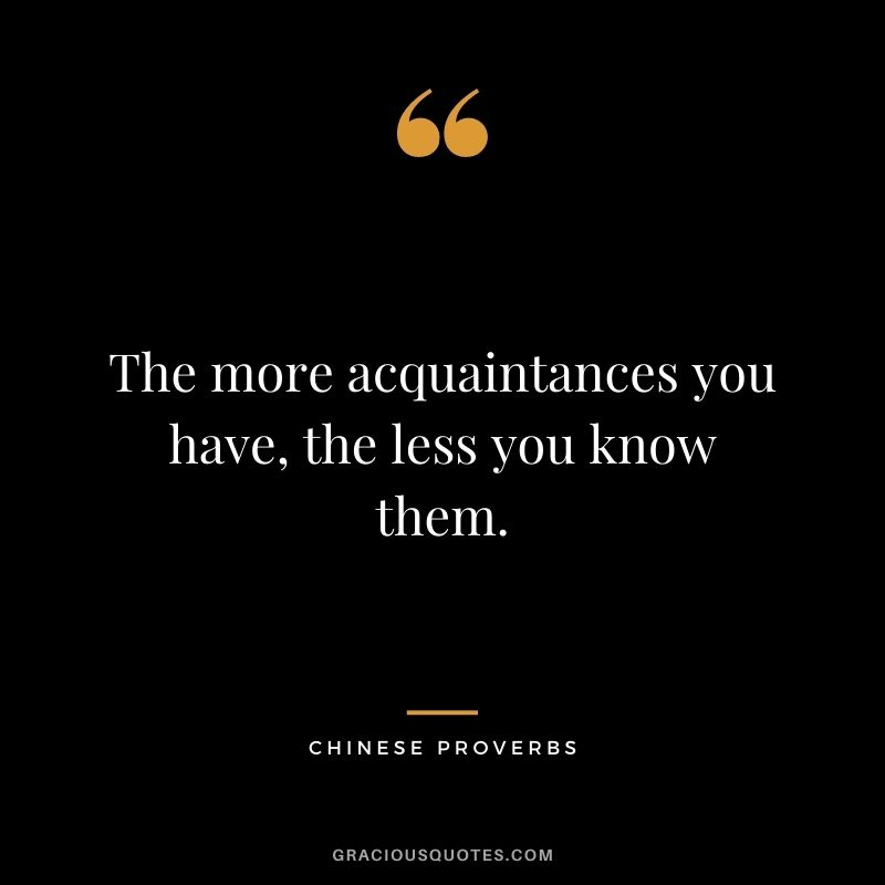 The more acquaintances you have, the less you know them.