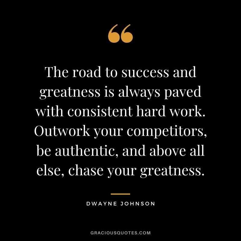 The road to success and greatness is always paved with consistent hard work. Outwork your competitors, be authentic, and above all else, chase your greatness. - Dwayne Johnson