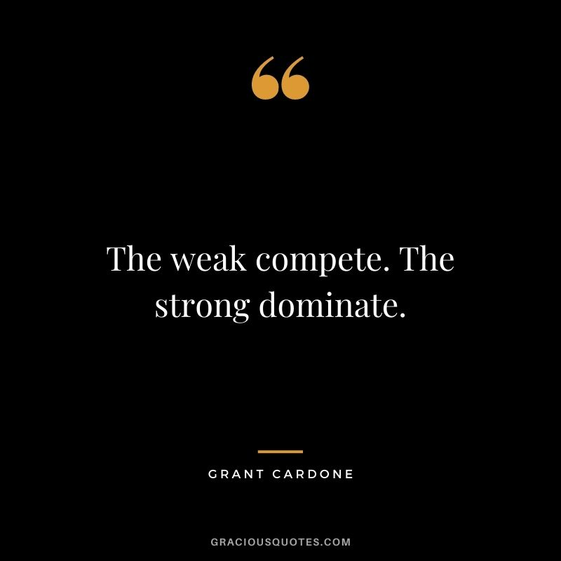 The weak compete. The strong dominate. - Grant Cardone