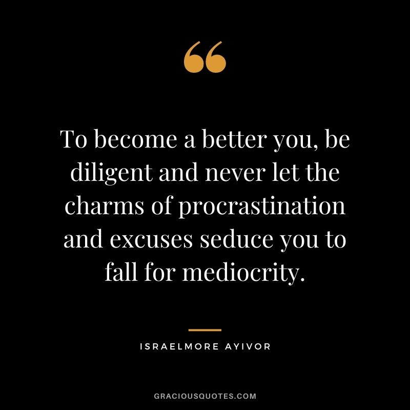 To become a better you, be diligent and never let the charms of procrastination and excuses seduce you to fall for mediocrity. ― Israelmore Ayivor