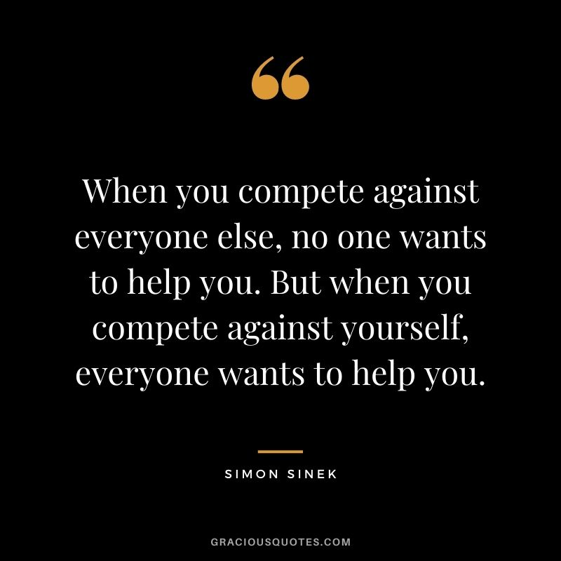 When you compete against everyone else, no one wants to help you. But when you compete against yourself, everyone wants to help you. - Simon Sinek