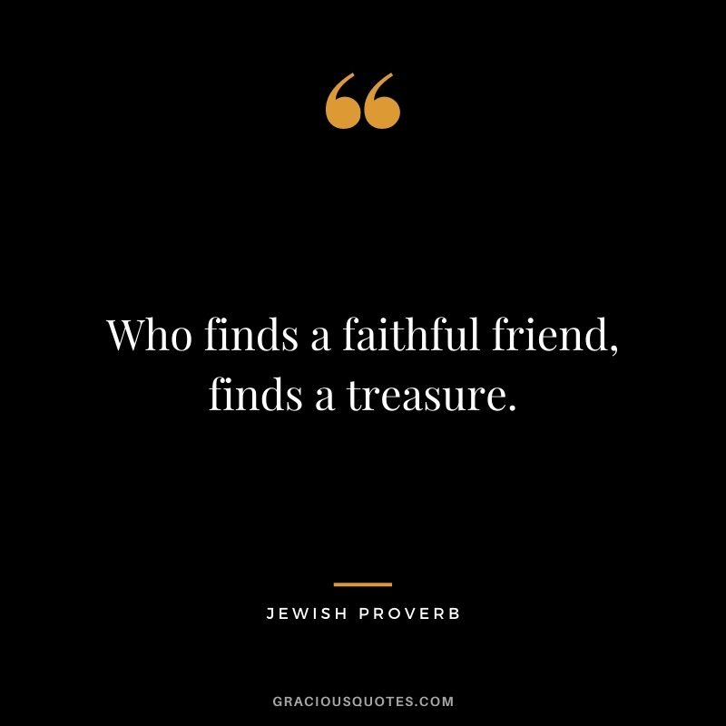 Who finds a faithful friend, finds a treasure.