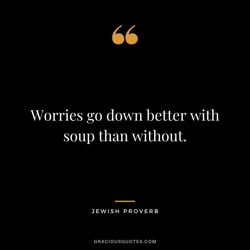 Worries go down better with soup than without.