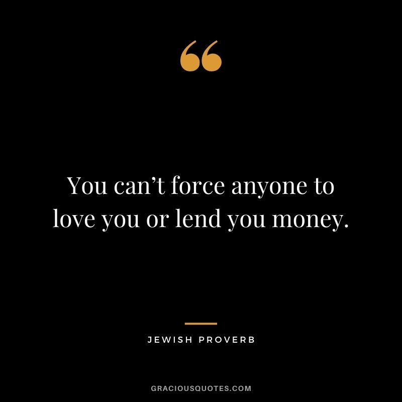 You can't force anyone to love you or lend you money.