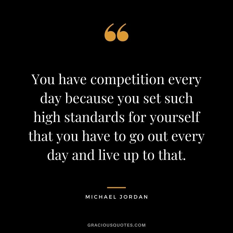 You have competition every day because you set such high standards for yourself that you have to go out every day and live up to that. - Michael Jordan