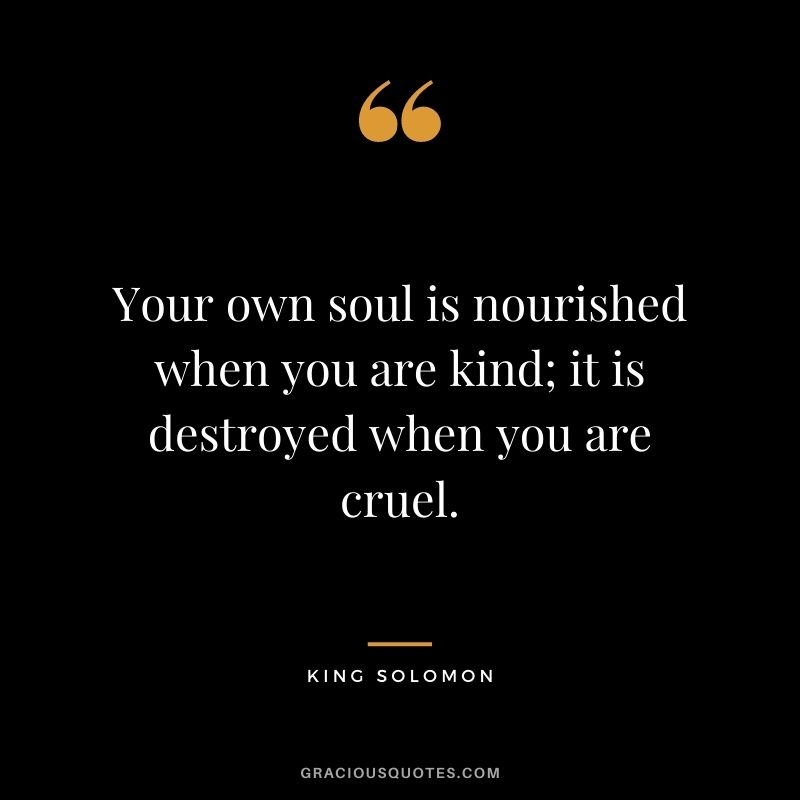 Your own soul is nourished when you are kind; it is destroyed when you are cruel. – King Solomon