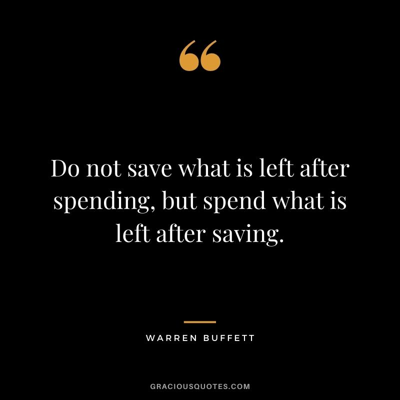 Do not save what is left after spending, but spend what is left after saving. – Warren Buffett
