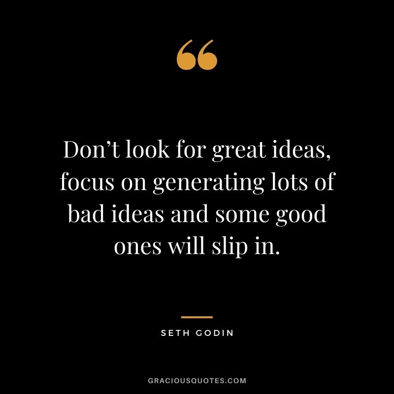 Don't look for great ideas, focus on generating lots of bad ideas and some good ones will slip in.