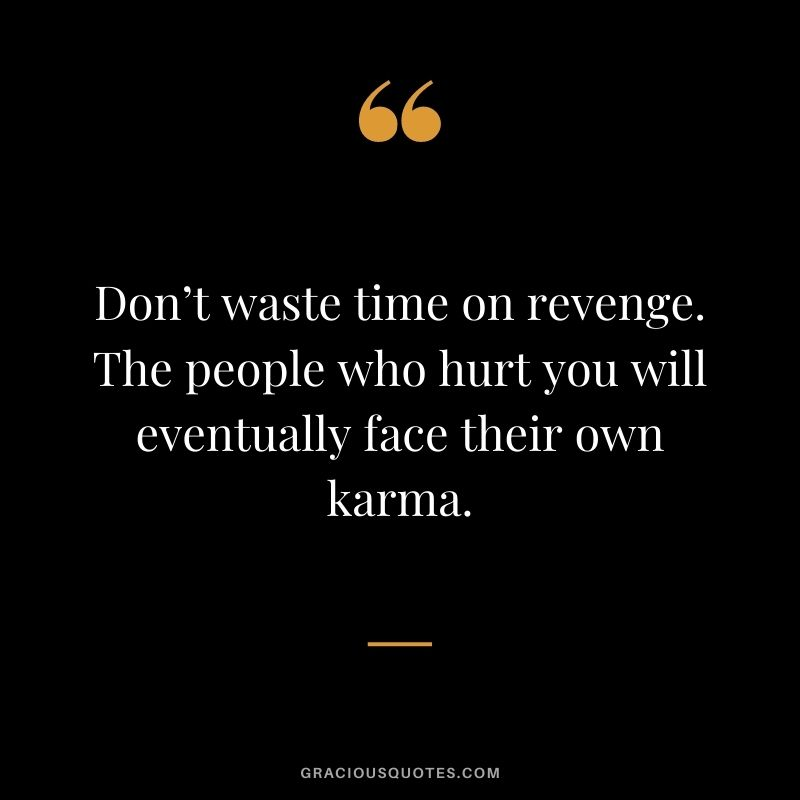 Don't waste time on revenge. The people who hurt you will eventually face their own karma.