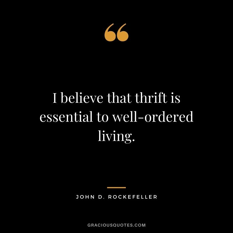 I believe that thrift is essential to well-ordered living.  – John D. Rockefeller