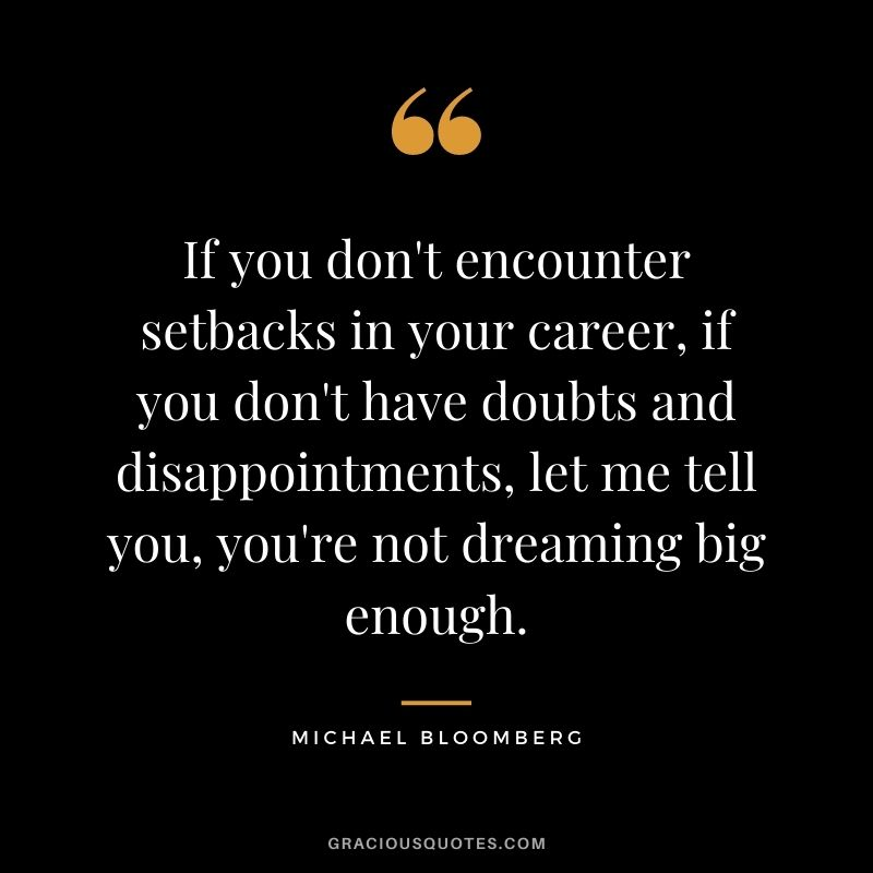 If you don't encounter setbacks in your career, if you don't have doubts and disappointments, let me tell you, you're not dreaming big enough.