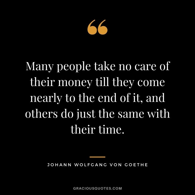 Many people take no care of their money till they come nearly to the end of it, and others do just the same with their time. – Johann Wolfgang von Goethe