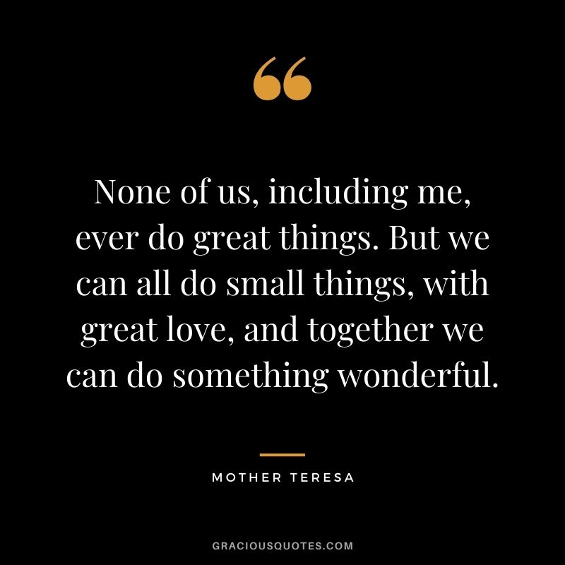 None of us, including me, ever do great things. But we can all do small things, with great love, and together we can do something wonderful. – Mother Teresa