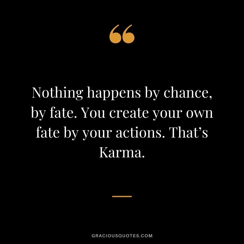 Nothing happens by chance, by fate. You create your own fate by your actions. That's Karma.