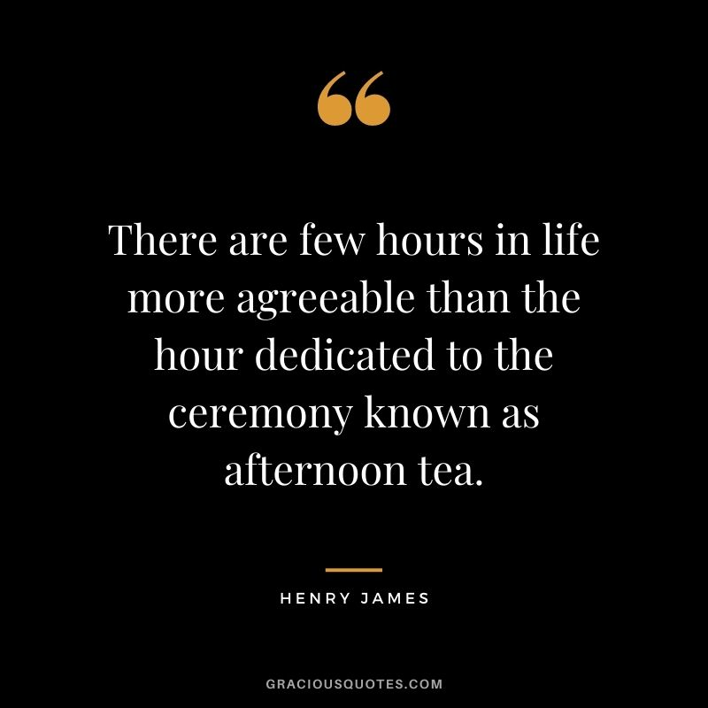 There are few hours in life more agreeable than the hour dedicated to the ceremony known as afternoon tea. ― Henry James