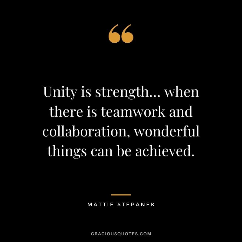 Unity is strength… when there is teamwork and collaboration, wonderful things can be achieved. — Mattie Stepanek