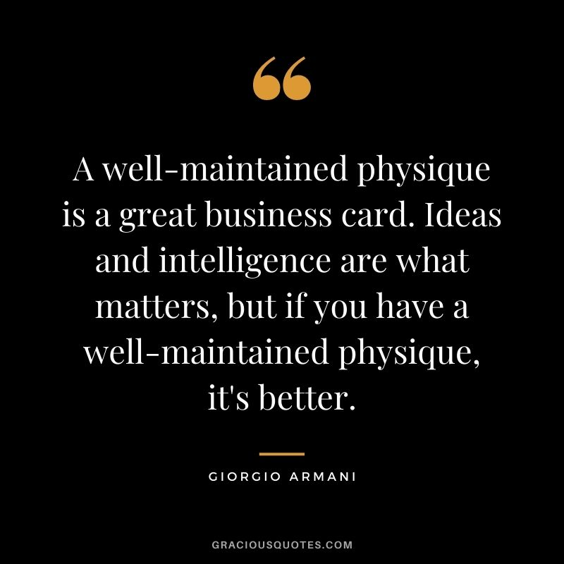A well-maintained physique is a great business card. Ideas and intelligence are what matters, but if you have a well-maintained physique, it's better.