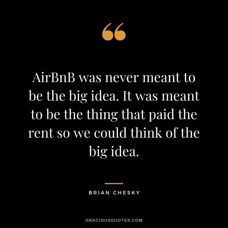 AirBnB was never meant to be the big idea. It was meant to be the thing that paid the rent so we could think of the big idea.