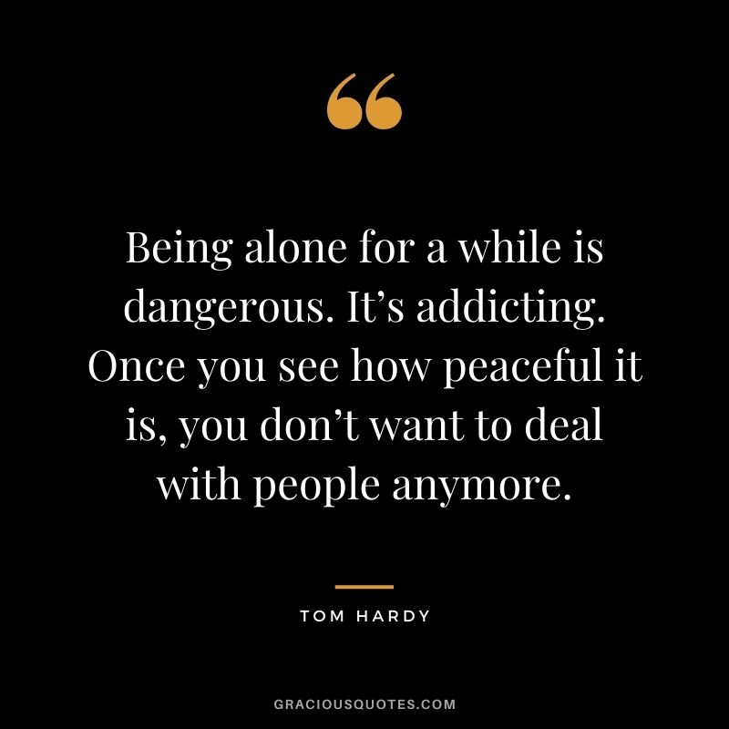 Being alone for a while is dangerous. It's addicting. Once you see how peaceful it is, you don't want to deal with people anymore.
