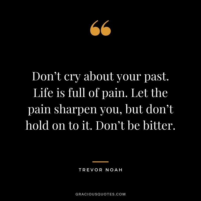 Don't cry about your past. Life is full of pain. Let the pain sharpen you, but don't hold on to it. Don't be bitter.