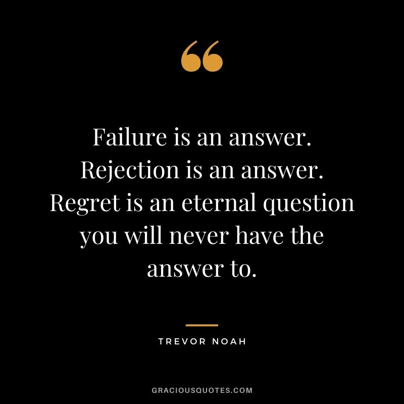 Failure is an answer. Rejection is an answer. Regret is an eternal question you will never have the answer to.