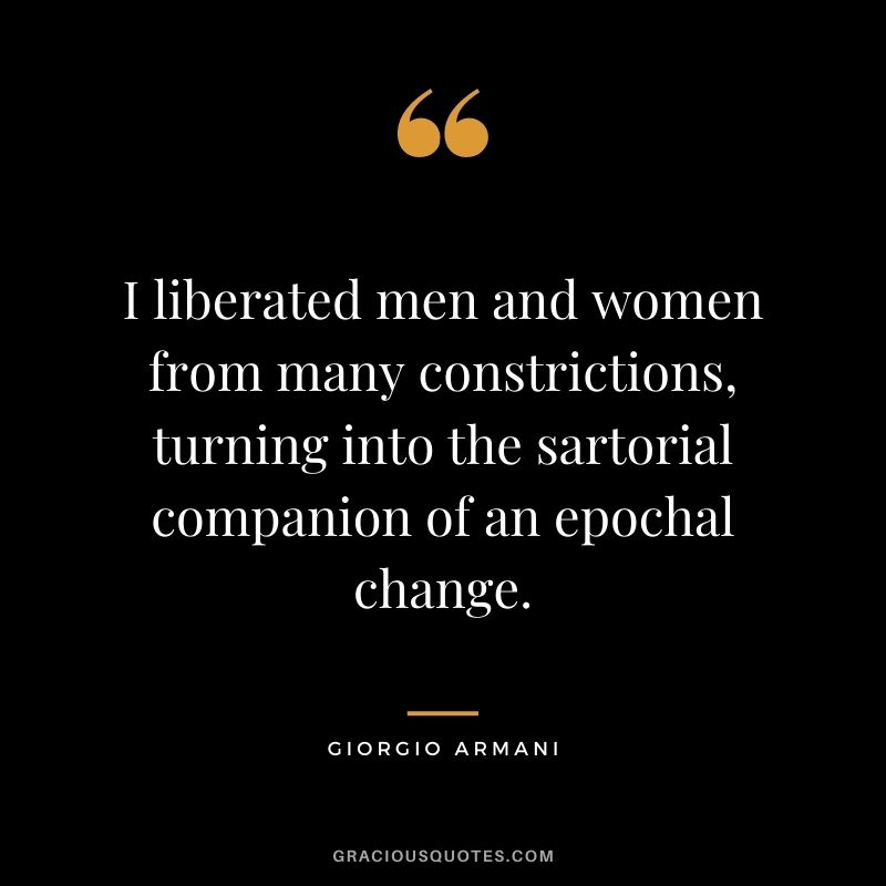 I liberated men and women from many constrictions, turning into the sartorial companion of an epochal change.