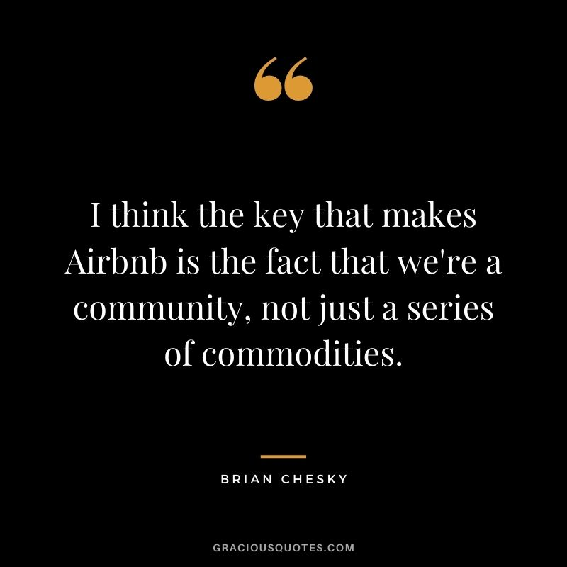 I think the key that makes Airbnb is the fact that we're a community, not just a series of commodities.