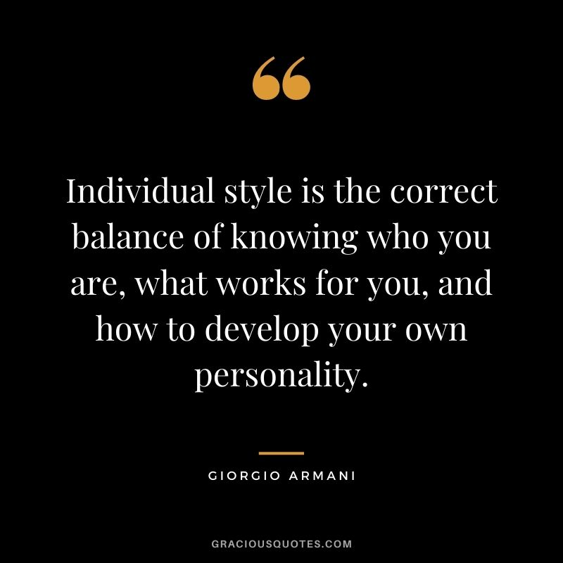 Individual style is the correct balance of knowing who you are, what works for you, and how to develop your own personality.