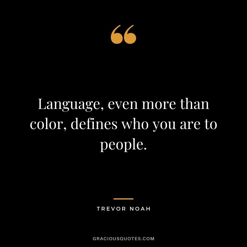 Language, even more than color, defines who you are to people.