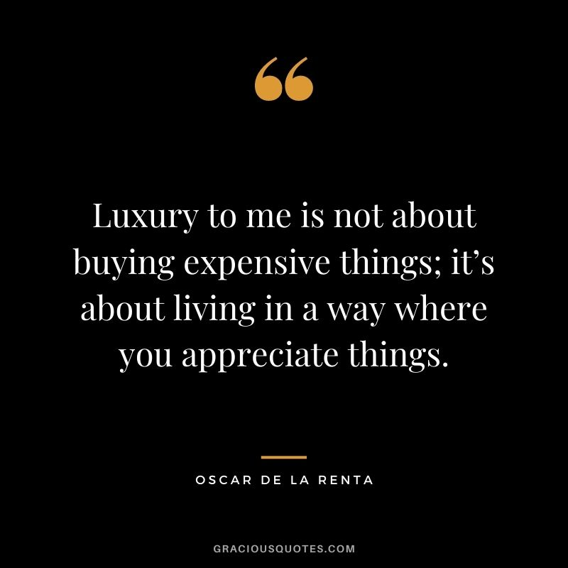 Luxury to me is not about buying expensive things; it's about living in a way where you appreciate things. - Oscar de la Renta