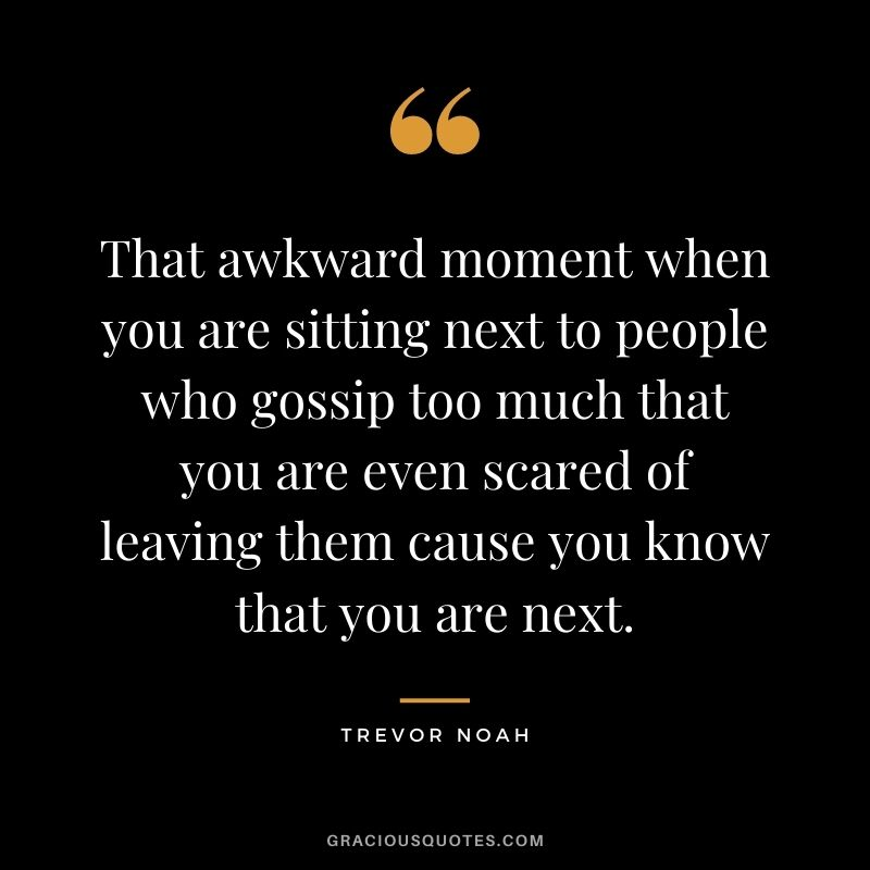 That awkward moment when you are sitting next to people who gossip too much that you are even scared of leaving them cause you know that you are next.