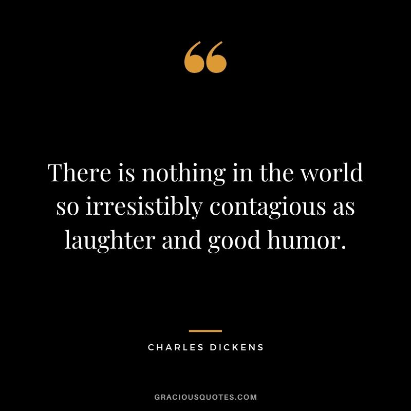 There is nothing in the world so irresistibly contagious as laughter and good humor. ― Charles Dickens