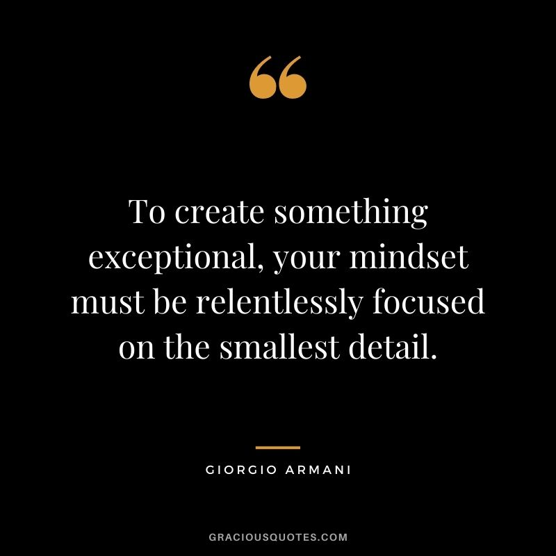 To create something exceptional, your mindset must be relentlessly focused on the smallest detail.