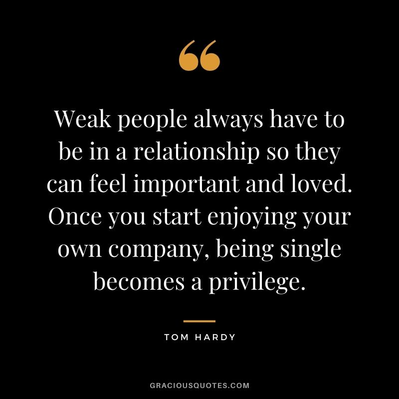 Weak people always have to be in a relationship so they can feel important and loved. Once you start enjoying your own company, being single becomes a privilege.