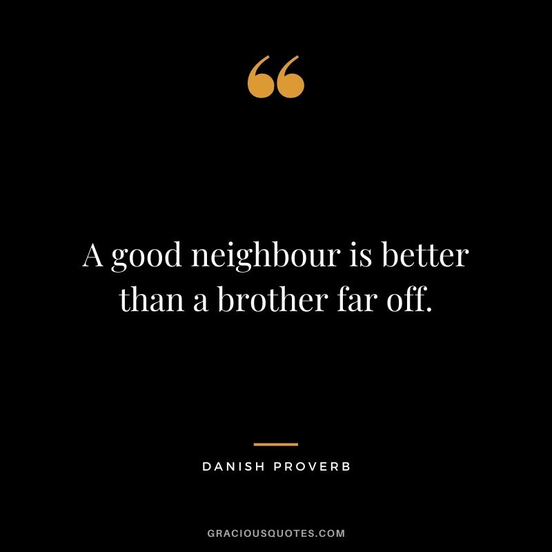 A good neighbour is better than a brother far off.