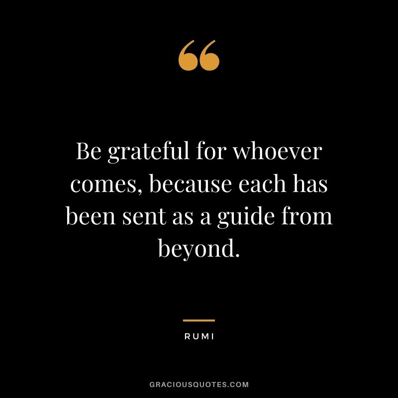 Be grateful for whoever comes, because each has been sent as a guide from beyond.