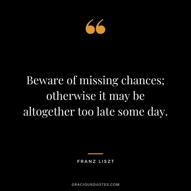 Beware of missing chances; otherwise it may be altogether too late some day. - Franz Liszt