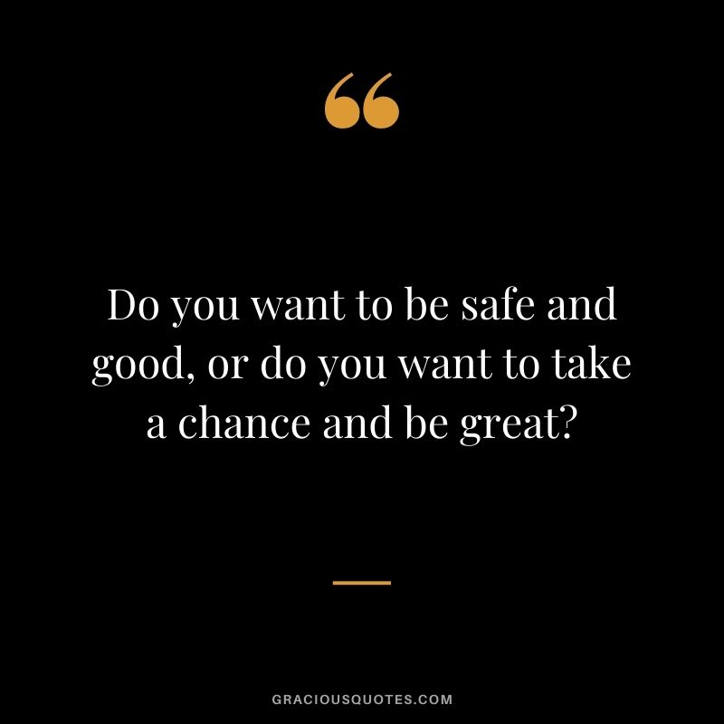 Do you want to be safe and good, or do you want to take a chance and be great?